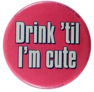Drink 'til I'm Cute - Slogan Button Badge